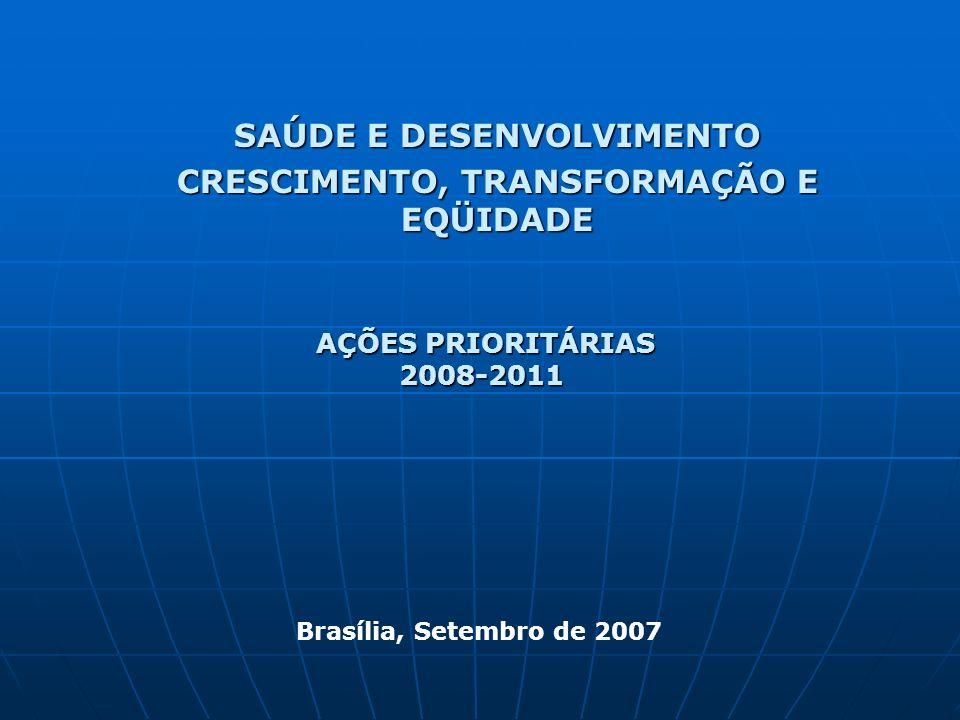 SAÚDE E DESENVOLVIMENTO CRESCIMENTO, TRANSFORMAÇÃO E EQÜIDADE AÇÕES PRIORITÁRIAS AÇÕES PRIORITÁRIAS2008-2011 Brasília, Setembro de 2007