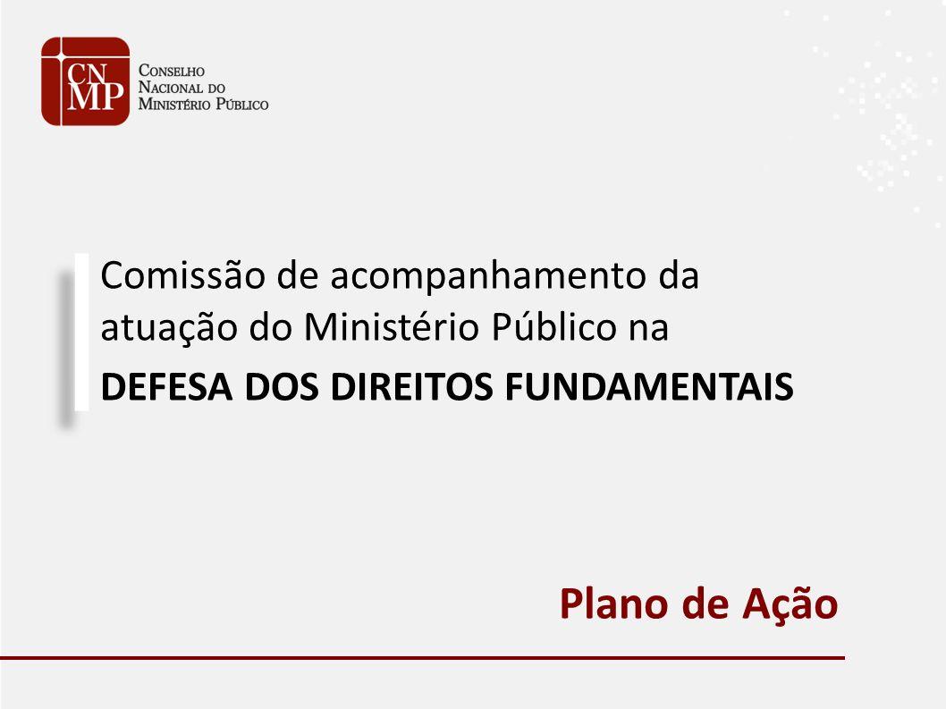 Comissão de acompanhamento da atuação do Ministério Público na DEFESA DOS DIREITOS FUNDAMENTAIS Plano de Ação