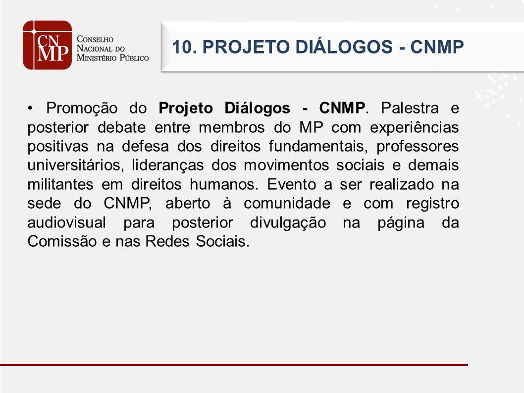 10. PROJETO DIÁLOGOS - CNMP Promoção do Projeto Diálogos - CNMP. Palestra e posterior debate entre membros do MP com experiências positivas na defesa