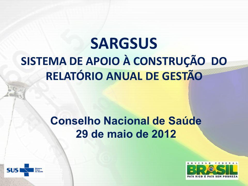 SARGSUS SISTEMA DE APOIO À CONSTRUÇÃO DO RELATÓRIO ANUAL DE GESTÃO Conselho Nacional de Saúde 29 de maio de 2012
