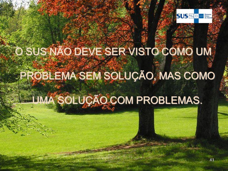 41 O SUS NÃO DEVE SER VISTO COMO UM PROBLEMA SEM SOLUÇÃO, MAS COMO UMA SOLUÇÃO COM PROBLEMAS.