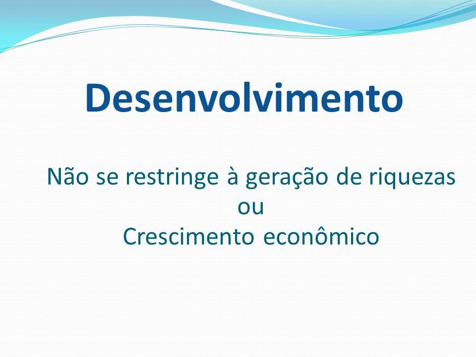 Desenvolvimento Não se restringe à geração de riquezas ou Crescimento econômico