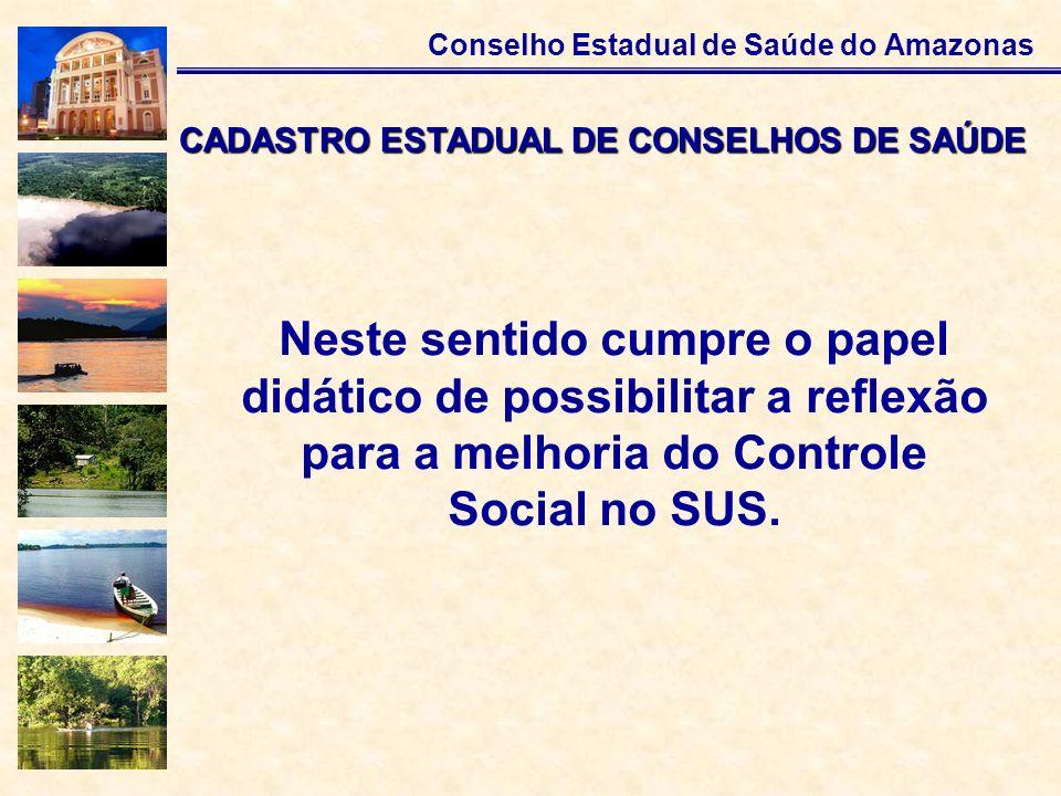 Conselho Estadual de Saúde do Amazonas Neste sentido cumpre o papel didático de possibilitar a reflexão para a melhoria do Controle Social no SUS. CAD