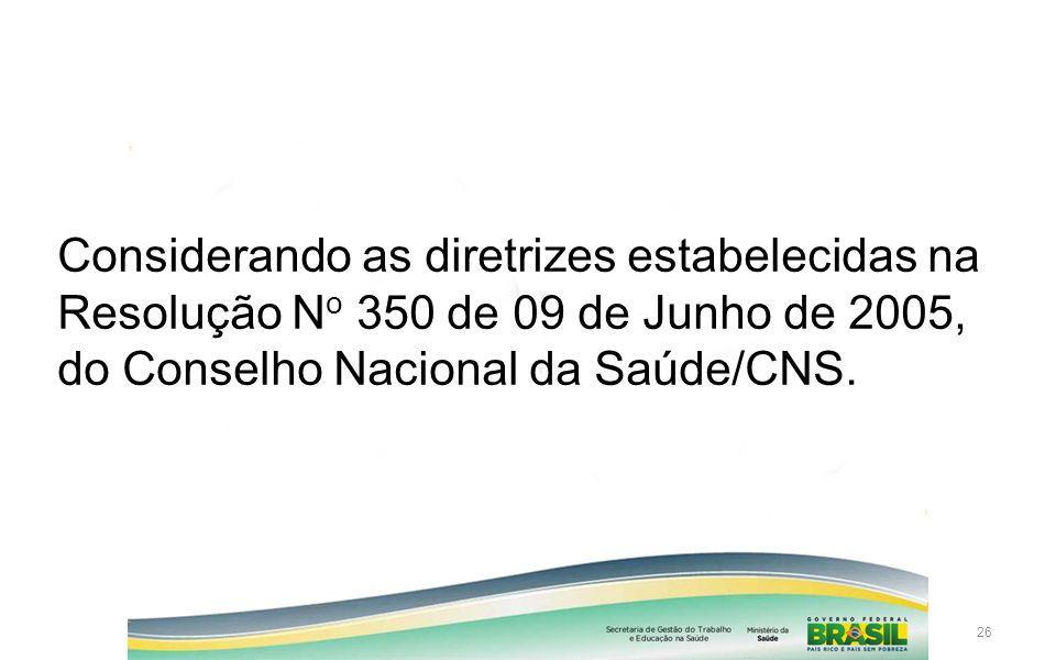 26 Considerando as diretrizes estabelecidas na Resolução N o 350 de 09 de Junho de 2005, do Conselho Nacional da Saúde/CNS.