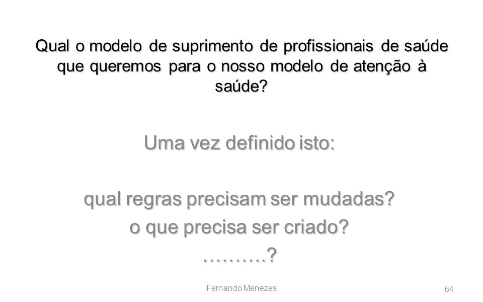 64 Fernando Menezes Qual o modelo de suprimento de profissionais de saúde que queremos para o nosso modelo de atenção à saúde? Uma vez definido isto: