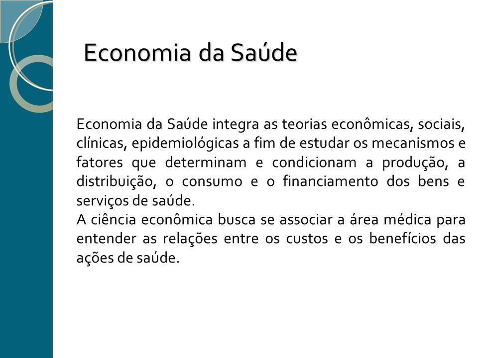 Economia da Saúde Economia da Saúde integra as teorias econômicas, sociais, clínicas, epidemiológicas a fim de estudar os mecanismos e fatores que det