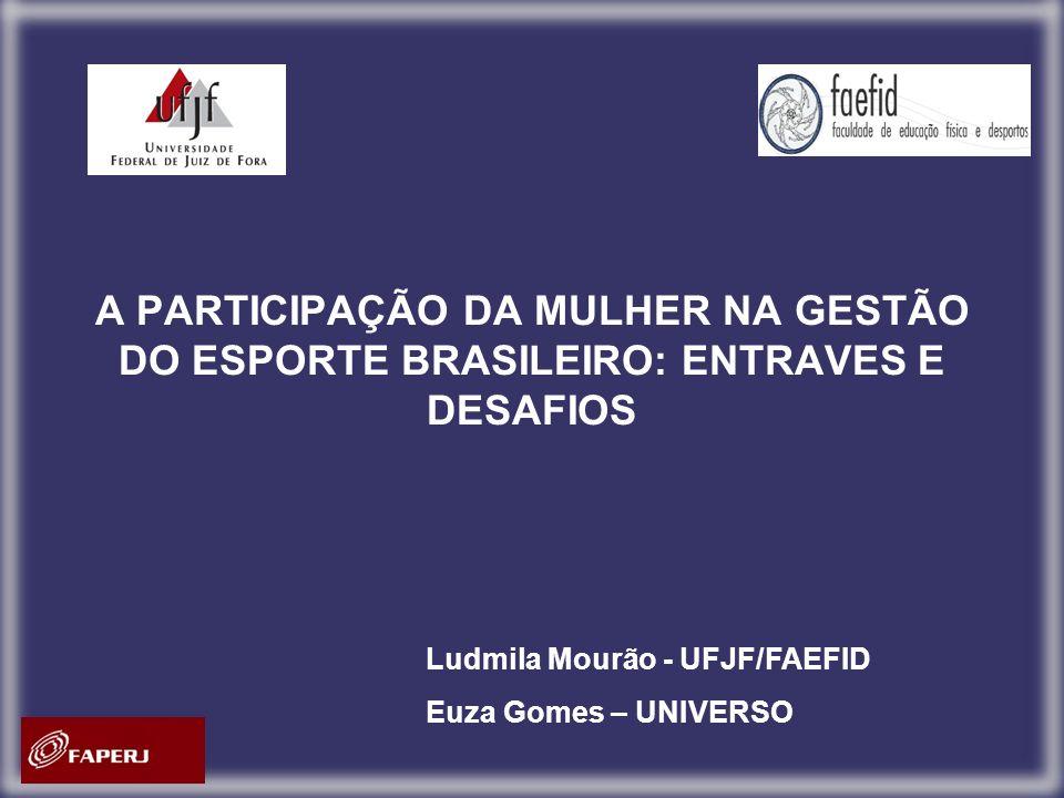 A PARTICIPAÇÃO DA MULHER NA GESTÃO DO ESPORTE BRASILEIRO: ENTRAVES E DESAFIOS Ludmila Mourão - UFJF/FAEFID Euza Gomes – UNIVERSO