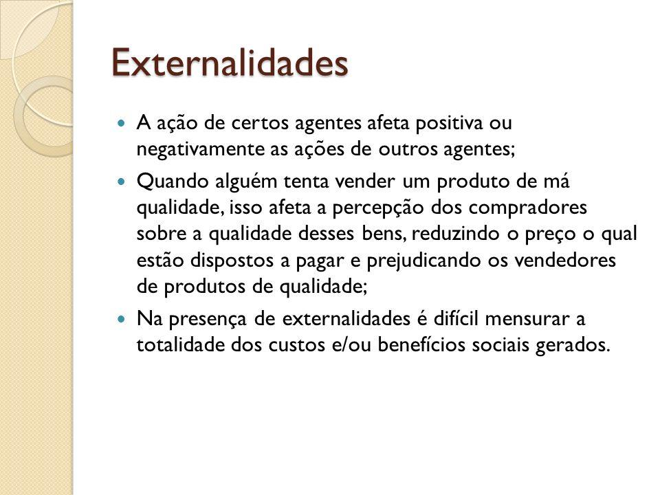 Externalidades A ação de certos agentes afeta positiva ou negativamente as ações de outros agentes; Quando alguém tenta vender um produto de má qualid