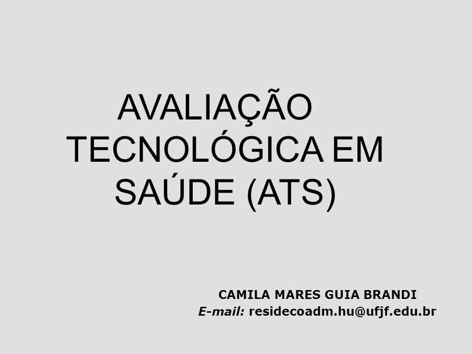 CAMILA MARES GUIA BRANDI E-mail: residecoadm.hu@ufjf.edu.br AVALIAÇÃO TECNOLÓGICA EM SAÚDE (ATS)