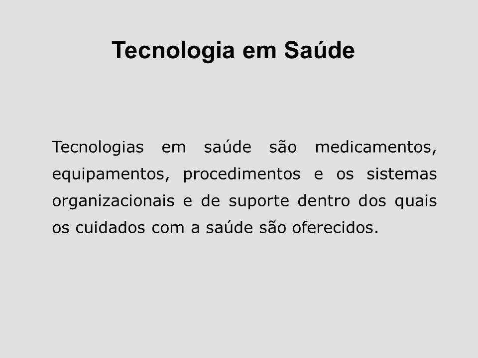Tecnologia em Saúde Tecnologias em saúde são medicamentos, equipamentos, procedimentos e os sistemas organizacionais e de suporte dentro dos quais os