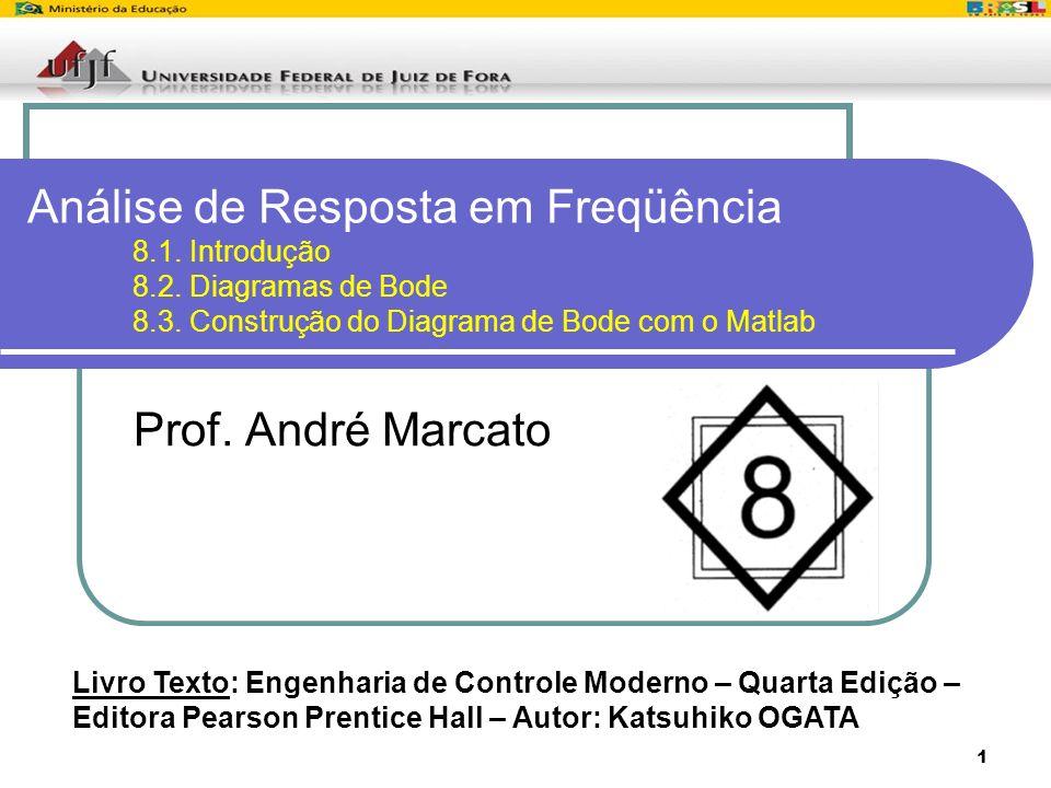 1 Análise de Resposta em Freqüência 8.1. Introdução 8.2. Diagramas de Bode 8.3. Construção do Diagrama de Bode com o Matlab Prof. André Marcato Livro