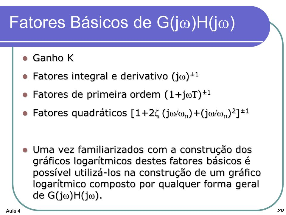 Aula 4 Fatores Básicos de G(j )H(j ) 20 Ganho K Ganho K Fatores integral e derivativo (j) ±1 Fatores integral e derivativo (j) ±1 Fatores de primeira