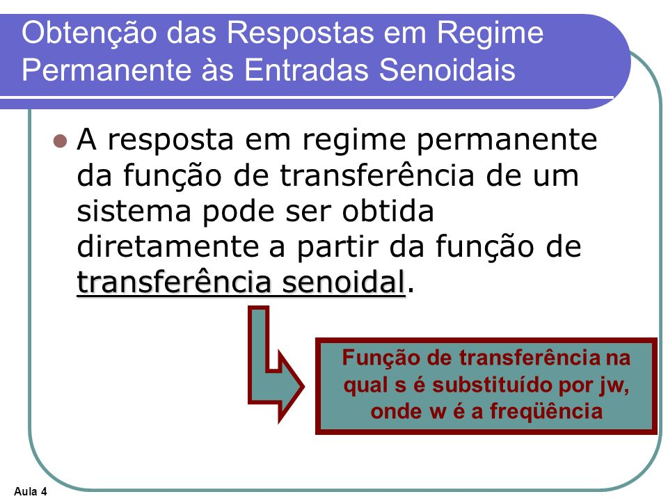 Aula 4 Obtenção das Respostas em Regime Permanente às Entradas Senoidais transferência senoidal A resposta em regime permanente da função de transferência de um sistema pode ser obtida diretamente a partir da função de transferência senoidal.