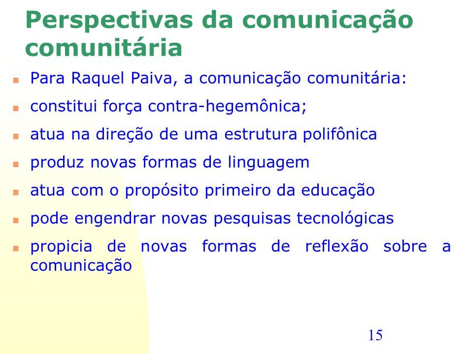 15 Perspectivas da comunicação comunitária Para Raquel Paiva, a comunicação comunitária: constitui força contra-hegemônica; atua na direção de uma est