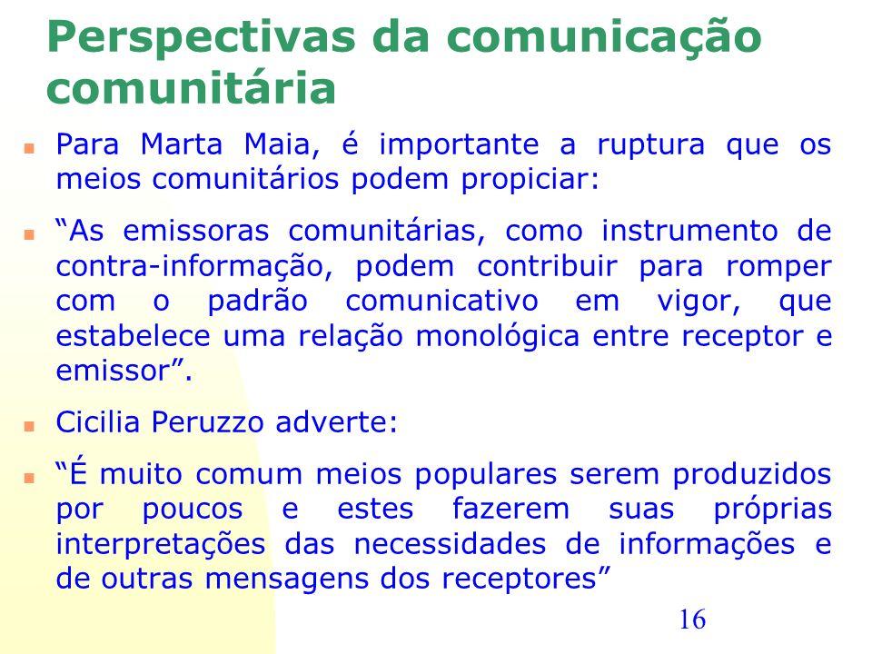 16 Perspectivas da comunicação comunitária Para Marta Maia, é importante a ruptura que os meios comunitários podem propiciar: As emissoras comunitária