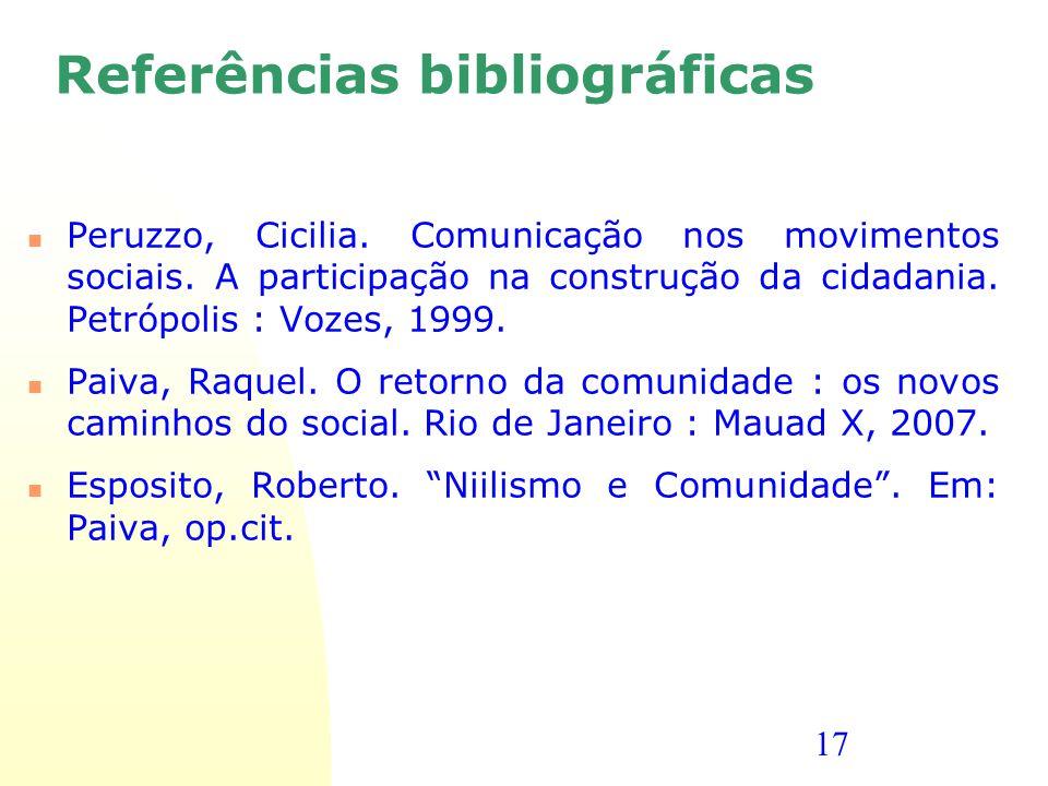 17 Referências bibliográficas Peruzzo, Cicilia. Comunicação nos movimentos sociais. A participação na construção da cidadania. Petrópolis : Vozes, 199