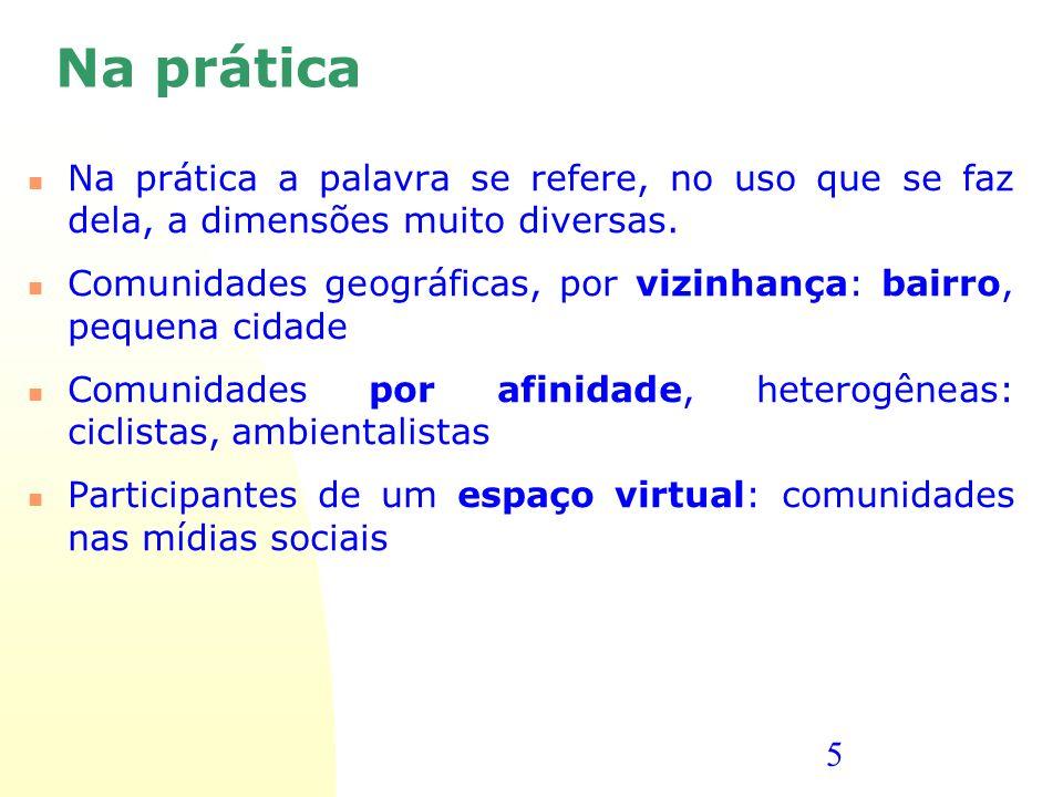 5 Na prática Na prática a palavra se refere, no uso que se faz dela, a dimensões muito diversas. Comunidades geográficas, por vizinhança: bairro, pequ