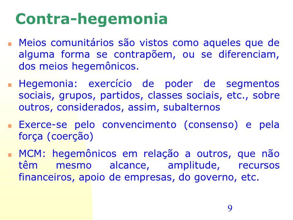 9 Contra-hegemonia Meios comunitários são vistos como aqueles que de alguma forma se contrapõem, ou se diferenciam, dos meios hegemônicos. Hegemonia: