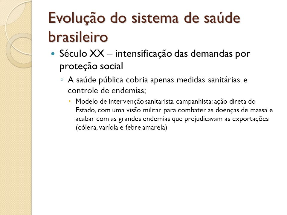 Evolução do sistema de saúde brasileiro Século XX – intensificação das demandas por proteção social A saúde pública cobria apenas medidas sanitárias e