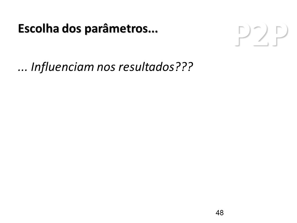 P2P ARQUITETURAS P2P Escolha dos parâmetros...... Influenciam nos resultados??? 48