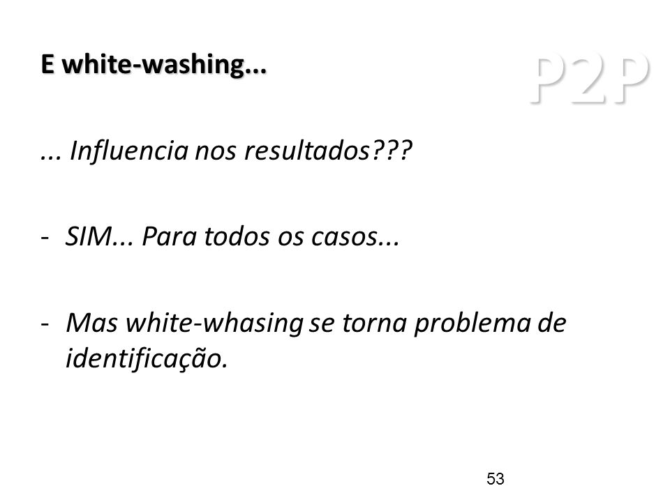 P2P ARQUITETURAS P2P E white-washing...... Influencia nos resultados??? -SIM... Para todos os casos... -Mas white-whasing se torna problema de identif