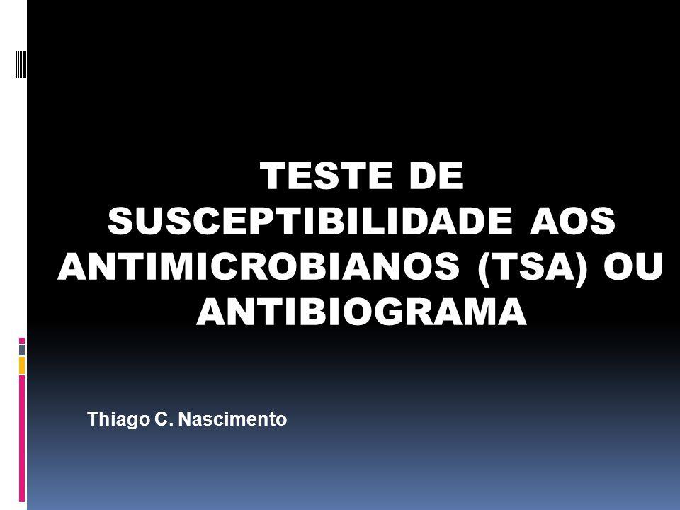 TESTE DE SUSCEPTIBILIDADE AOS ANTIMICROBIANOS (TSA) OU ANTIBIOGRAMA Thiago C. Nascimento