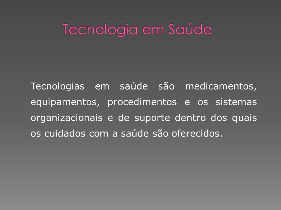 Tecnologias em saúde são medicamentos, equipamentos, procedimentos e os sistemas organizacionais e de suporte dentro dos quais os cuidados com a saúde