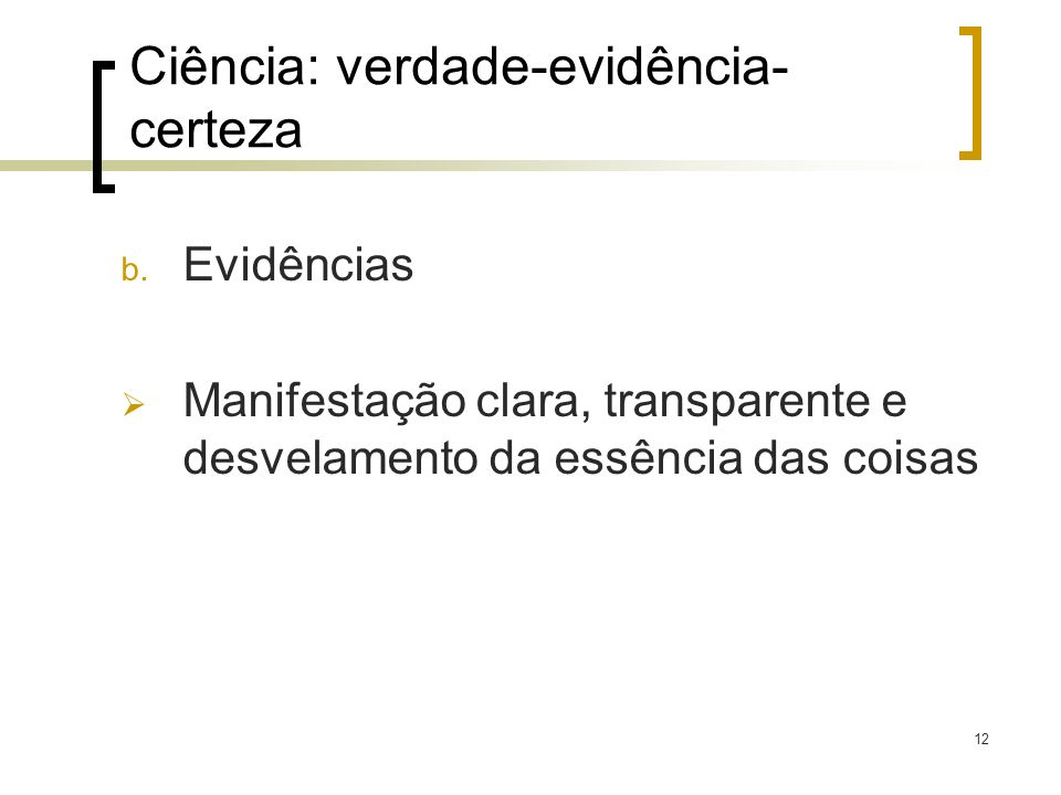 12 b. Evidências Manifestação clara, transparente e desvelamento da essência das coisas Ciência: verdade-evidência- certeza