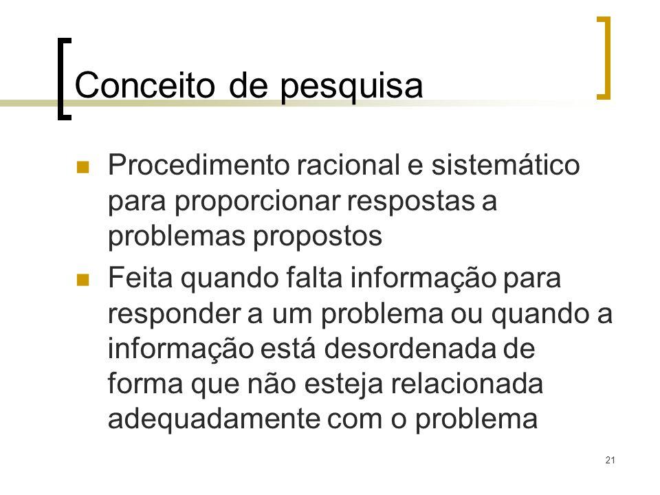 21 Conceito de pesquisa Procedimento racional e sistemático para proporcionar respostas a problemas propostos Feita quando falta informação para respo