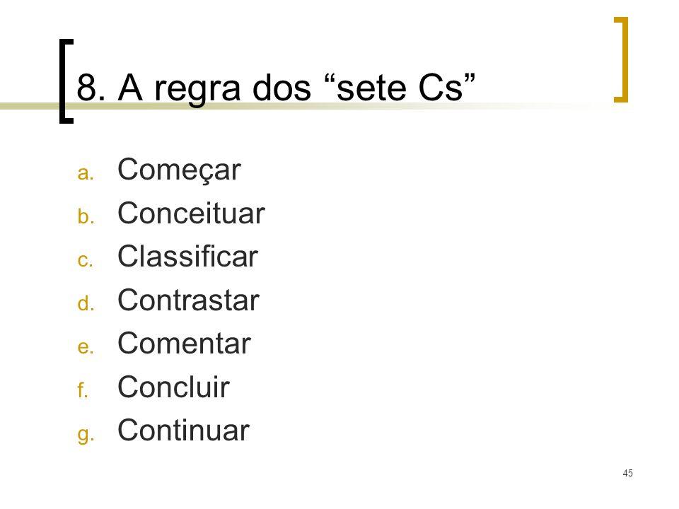 45 8. A regra dos sete Cs a. Começar b. Conceituar c. Classificar d. Contrastar e. Comentar f. Concluir g. Continuar