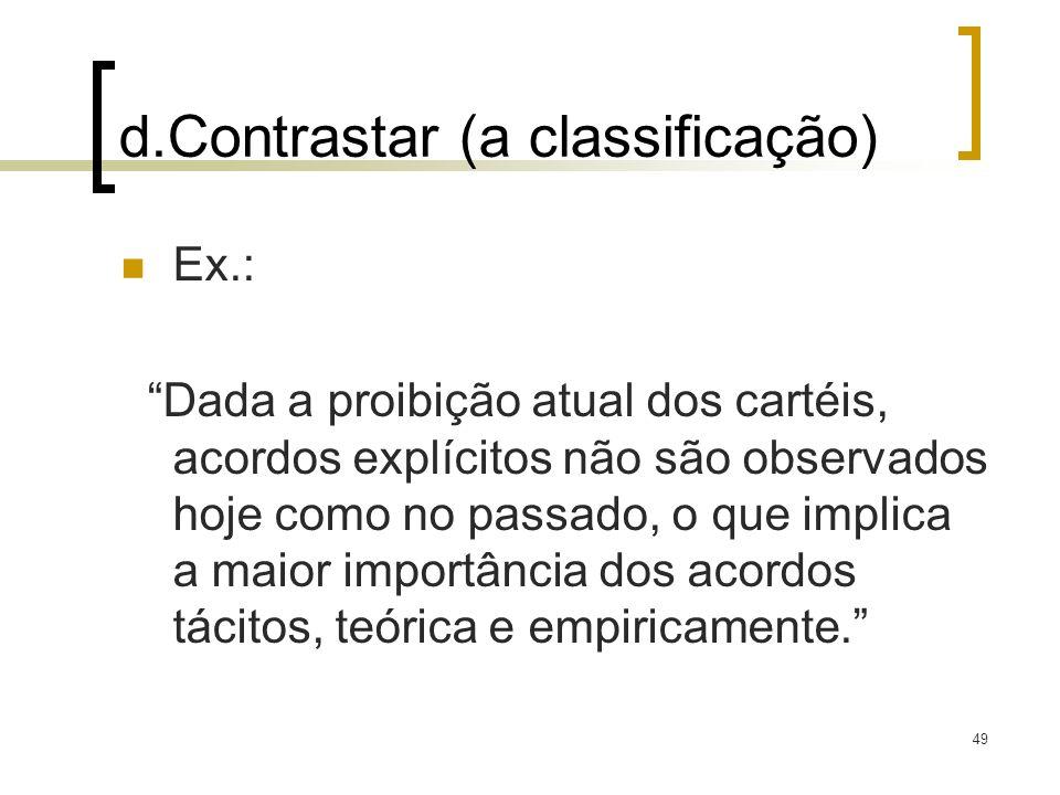 49 d.Contrastar (a classificação) Ex.: Dada a proibição atual dos cartéis, acordos explícitos não são observados hoje como no passado, o que implica a