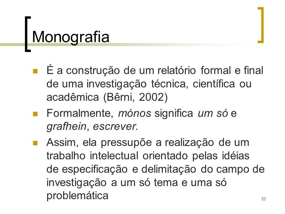 53 Monografia É a construção de um relatório formal e final de uma investigação técnica, científica ou acadêmica (Bêrni, 2002) Formalmente, mónos sign