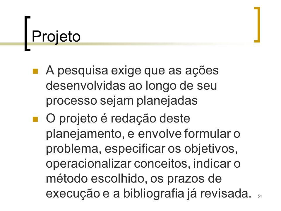 54 Projeto A pesquisa exige que as ações desenvolvidas ao longo de seu processo sejam planejadas O projeto é redação deste planejamento, e envolve for