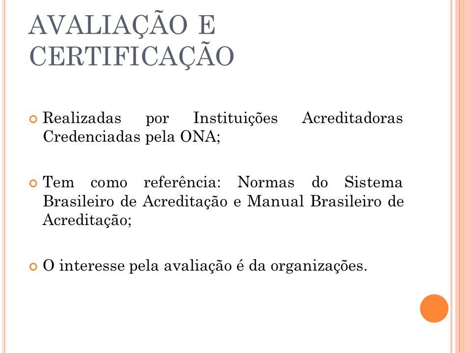 AVALIAÇÃO E CERTIFICAÇÃO Realizadas por Instituições Acreditadoras Credenciadas pela ONA; Tem como referência: Normas do Sistema Brasileiro de Acredit