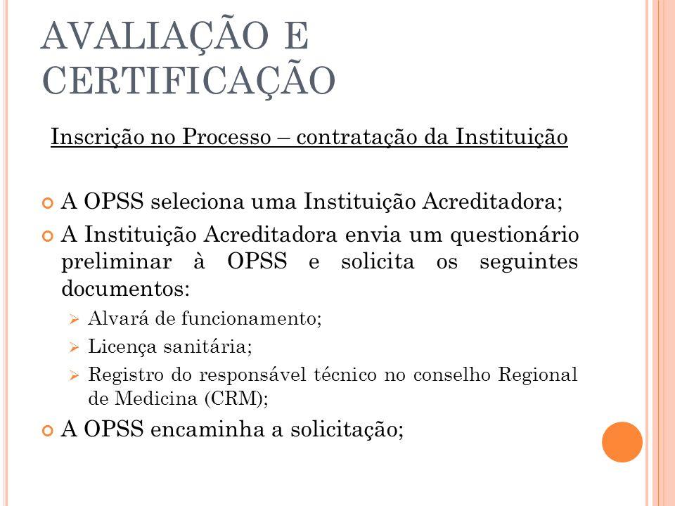 AVALIAÇÃO E CERTIFICAÇÃO Inscrição no Processo – contratação da Instituição A OPSS seleciona uma Instituição Acreditadora; A Instituição Acreditadora