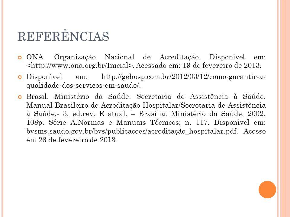REFERÊNCIAS ONA. Organização Nacional de Acreditação. Disponível em:. Acessado em: 19 de fevereiro de 2013. Disponível em: http://gehosp.com.br/2012/0