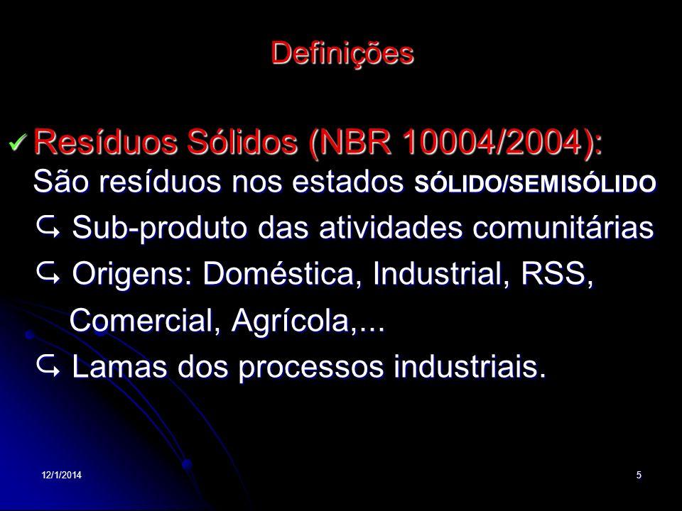 12/1/20145 Definições Resíduos Sólidos (NBR 10004/2004): São resíduos nos estados SÓLIDO/SEMISÓLIDO Resíduos Sólidos (NBR 10004/2004): São resíduos no