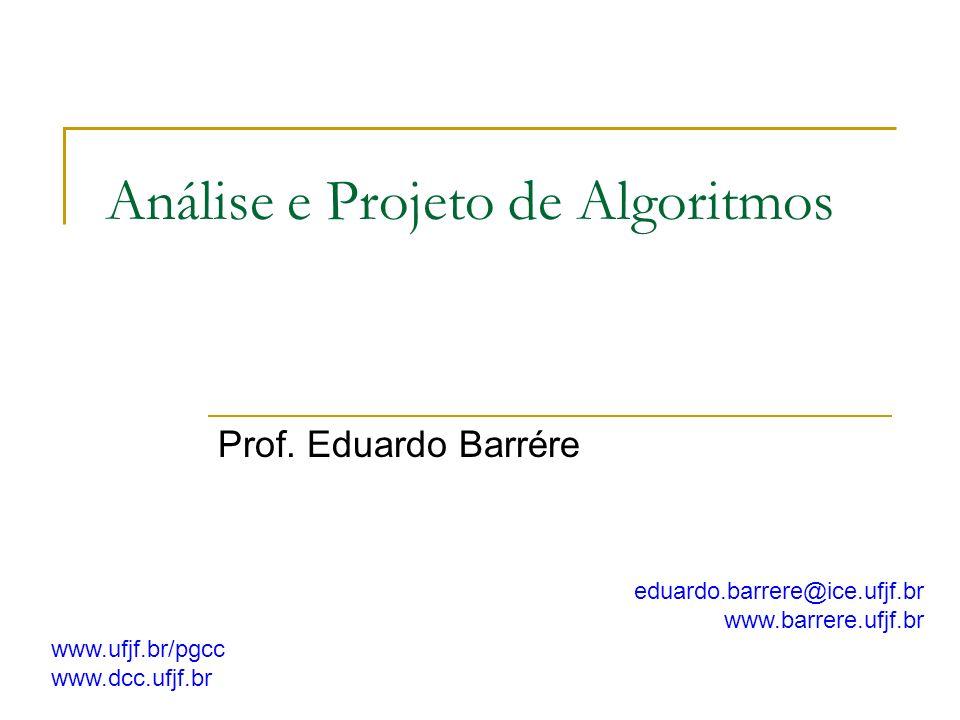 Análise e Projeto de Algoritmos Prof. Eduardo Barrére eduardo.barrere@ice.ufjf.br www.barrere.ufjf.br www.ufjf.br/pgcc www.dcc.ufjf.br