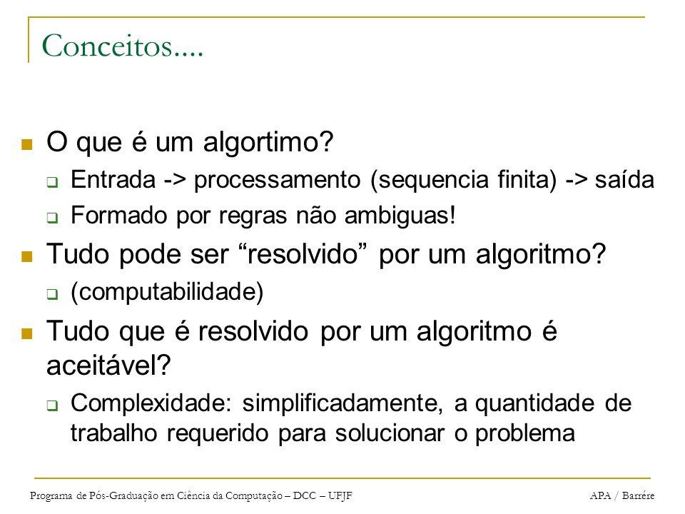 Programa de Pós-Graduação em Ciência da Computação – DCC – UFJF APA / Barrére Análise de Algoritmos A análise precisa é uma tarefa complicada: algoritmo é implementado numa dada linguagem linguagem é compilada e programa é executado num dado computador difícil prever tempos de execução de cada instruções e antever otimizações muitos algoritmos são sensíveis aos dados de entrada muitos algoritmos não são bem compreendidos Para prever o tempo de execução de um programa: apenas é necessário um pequeno conjunto de ferramentas matemáticas
