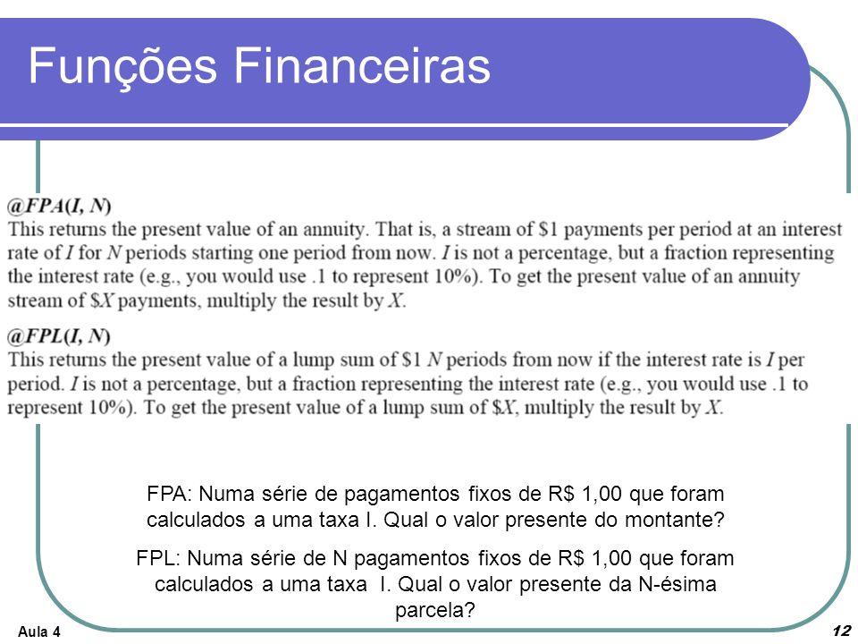 Aula 4 12 Funções Financeiras FPA: Numa série de pagamentos fixos de R$ 1,00 que foram calculados a uma taxa I. Qual o valor presente do montante? FPL