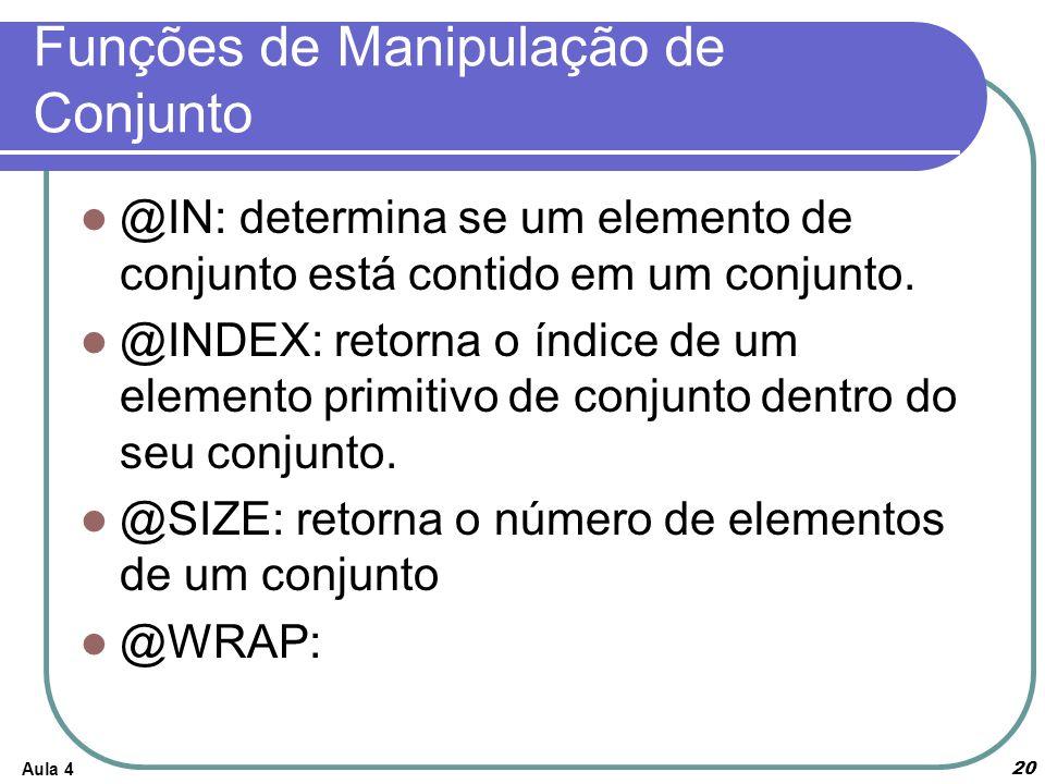 Aula 4 20 Funções de Manipulação de Conjunto @IN: determina se um elemento de conjunto está contido em um conjunto. @INDEX: retorna o índice de um ele