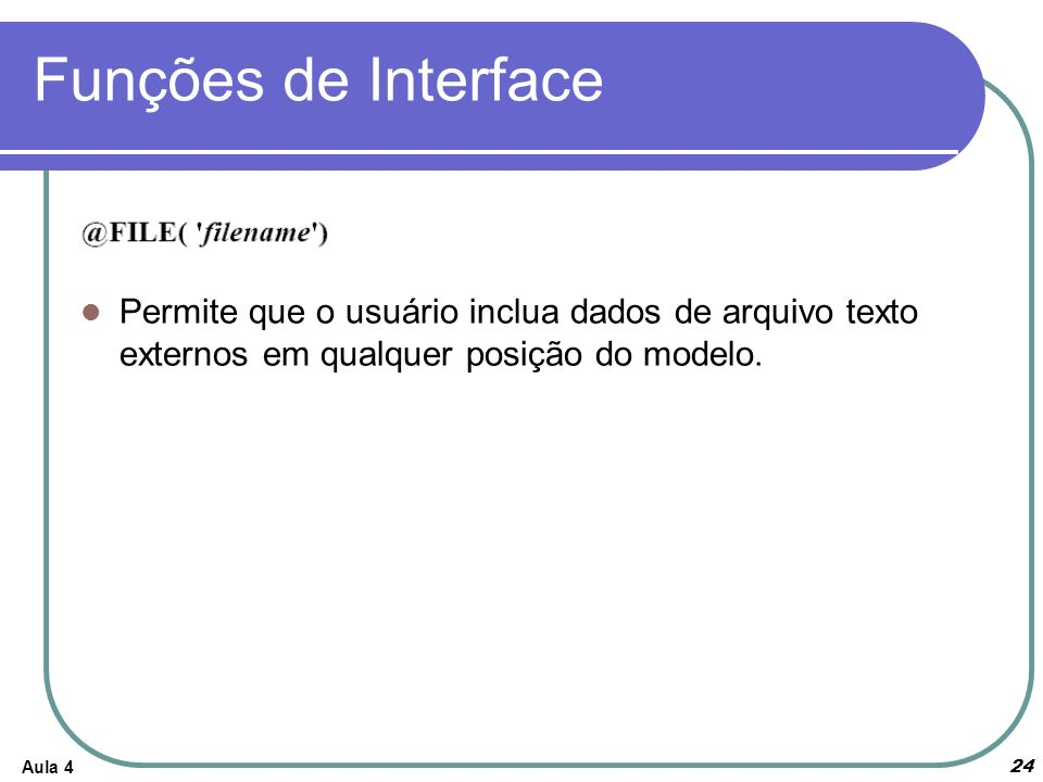 Aula 4 24 Funções de Interface Permite que o usuário inclua dados de arquivo texto externos em qualquer posição do modelo.