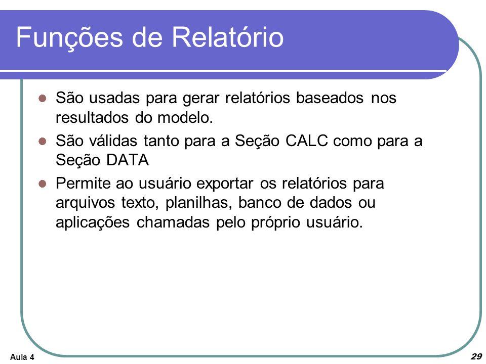 Funções de Relatório São usadas para gerar relatórios baseados nos resultados do modelo. São válidas tanto para a Seção CALC como para a Seção DATA Pe