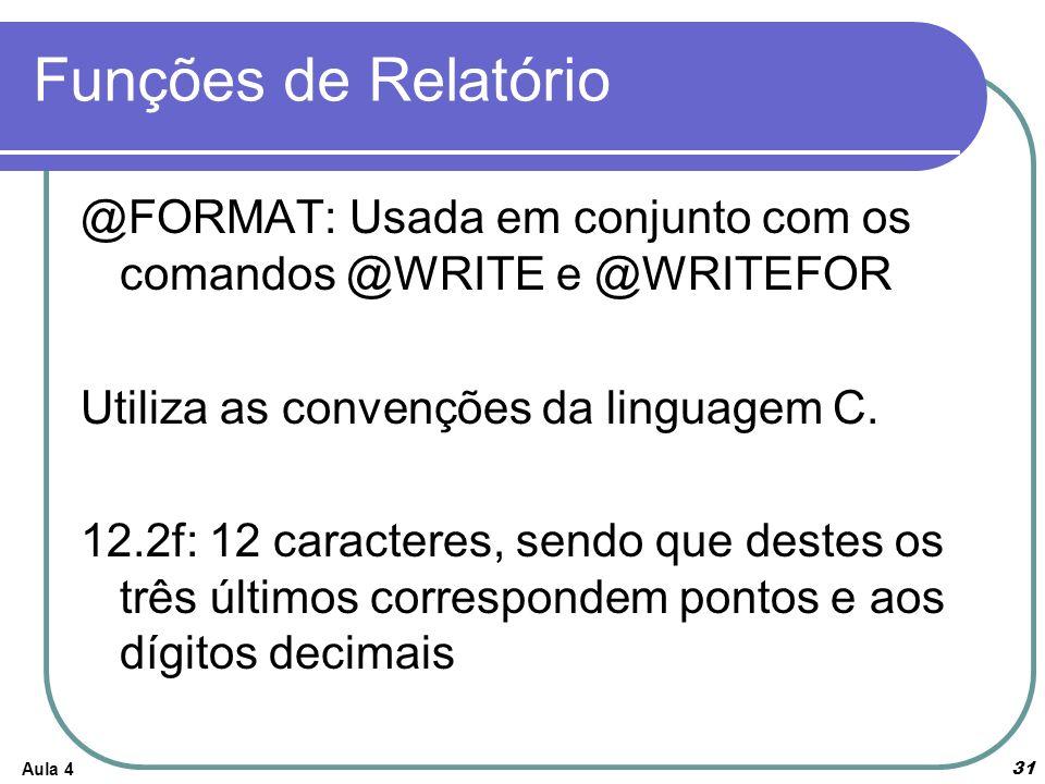 Funções de Relatório Aula 4 31 @FORMAT: Usada em conjunto com os comandos @WRITE e @WRITEFOR Utiliza as convenções da linguagem C. 12.2f: 12 caractere
