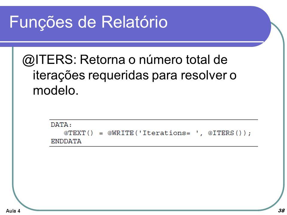 Funções de Relatório Aula 4 38 @ITERS: Retorna o número total de iterações requeridas para resolver o modelo.