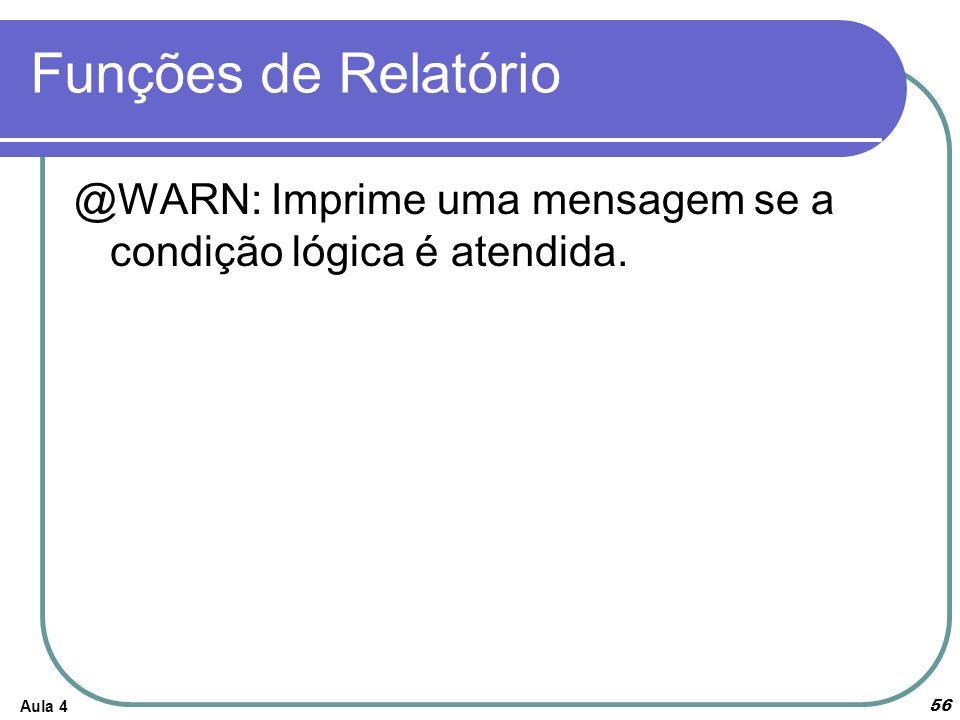 Funções de Relatório Aula 4 56 @WARN: Imprime uma mensagem se a condição lógica é atendida.