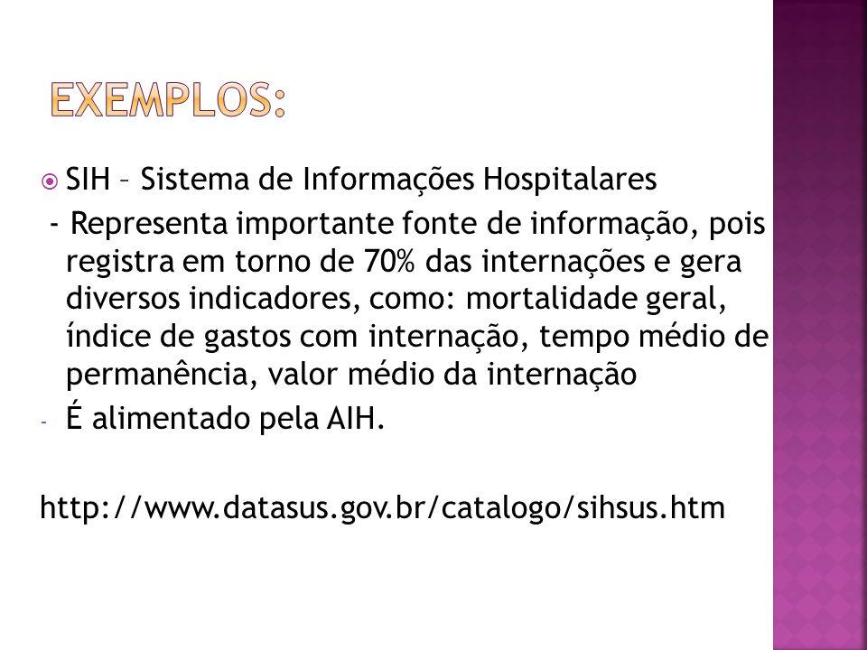 SIH – Sistema de Informações Hospitalares - Representa importante fonte de informação, pois registra em torno de 70% das internações e gera diversos i