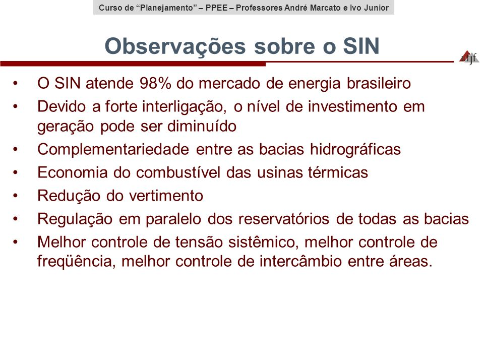 Curso de Planejamento – PPEE – Professores André Marcato e Ivo Junior Observações sobre o SIN O SIN atende 98% do mercado de energia brasileiro Devido