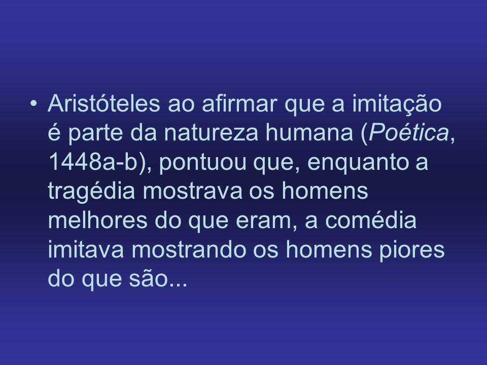 Aristóteles ao afirmar que a imitação é parte da natureza humana (Poética, 1448a-b), pontuou que, enquanto a tragédia mostrava os homens melhores do q