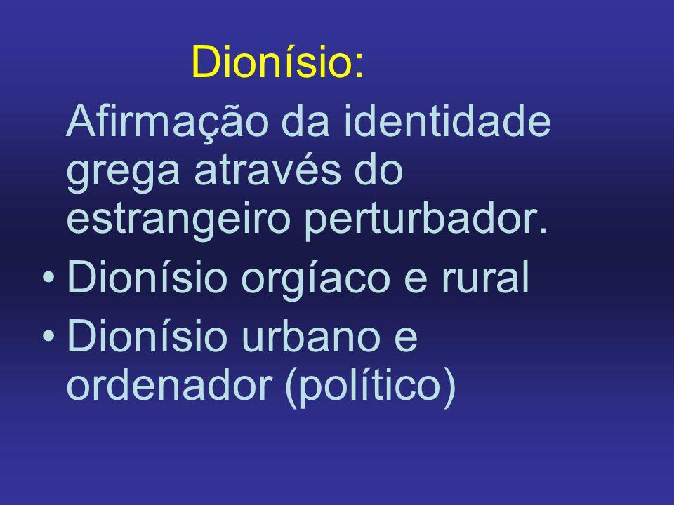 Dionísio: Afirmação da identidade grega através do estrangeiro perturbador. Dionísio orgíaco e rural Dionísio urbano e ordenador (político)